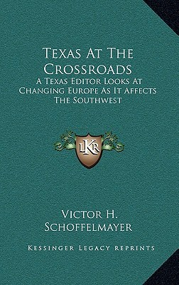 Texas At The Crossroads: A Texas Editor Looks At Changing Europe As It Affects The Southwest Victor H. Schoffelmayer