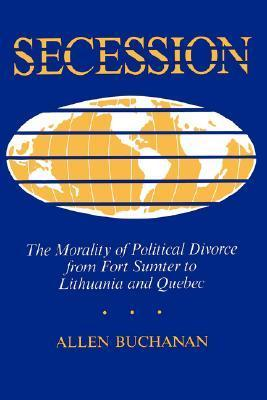 Secession: The Morality of Political Divorce from Fort Sumter to Lithuania and Quebec  by  Allen Buchanan