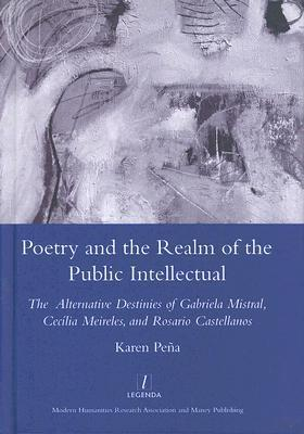 Poetry and the Realm of the Public Intellectual: The Alternative Destinies of Gabriela Mistral, Cecilia Meireles, and Rosario Castellanos  by  Kareb Pena