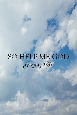 So Help Me God  by  Gregory Pike