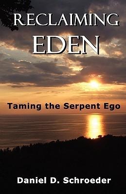 Reclaiming Eden: Taming the Serpent Ego  by  Daniel D. Schroeder