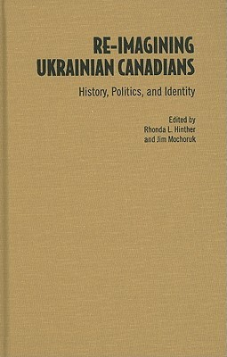 Re-Imagining Ukrainian Canadians: History, Politics, and Identity  by  Rhonda L. Hinther