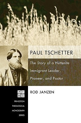 Paul Tschetter: The Story of a Hutterite Immigrant Leader, Pioneer, and Pastor Rod Janzen