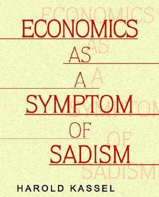 Economics as a Symptom of Sadism  by  Harold Kassel