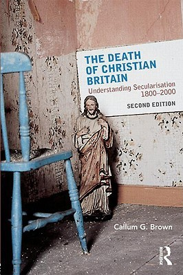 The Death of Christian Britain: Understanding Secularisation, 1800 2000 Callum G. Brown