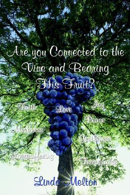 Are You Connected To The Vine And Bearing His Fruit? Linda Melton