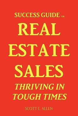 Success Guide for Real Estate Sales Thriving in Tough Times  by  Scott Allen
