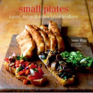 Small Plates: Tapas, Meze & Other Bites to Share  by  Annie Rigg