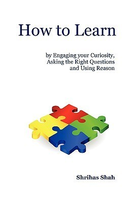 How to Learn Engaging Your Curiosity, Asking the Right Questions and Using Reason by Shrihas C. Shah