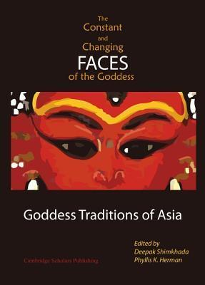 The Constant And Changing Faces Of The Goddess: Goddess Traditions Of Asia  by  Deepak Shimkhada