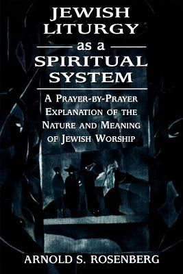 Jewish Liturgy as a Spiritual System: A Prayer-By-Prayer Explanation of the Nature and Meaning of Jewish Worship  by  Arnold Rosenberg
