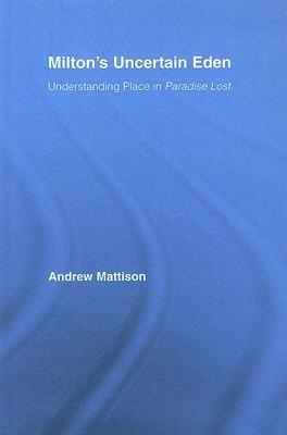 Miltons Uncertain Eden: Understanding Place in Paradise Lost  by  Andrew Mattison