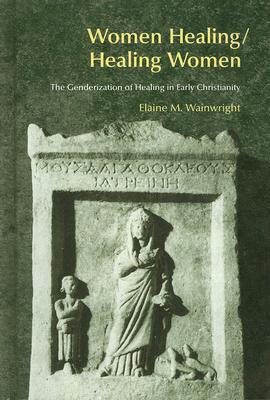 Women Healing/Healing Women: The Genderization of Healing in Early Christianity Elaine M. Wainwright