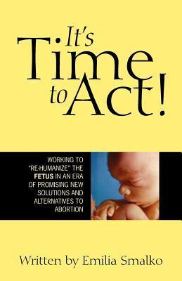 Its Time to ACT!: Working to Re-Humanize the Fetus in a New Era of Promising New Solutions and Alternatives to Abortion  by  Emilia Smalko