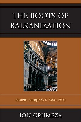 The Roots of Balkanization: Eastern Europe C.E. 500-1500  by  Ion Grumeza