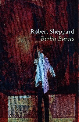 Berlin Bursts and Other Poems Robert Sheppard