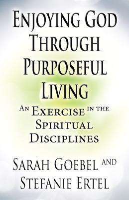 Enjoying God Through Purposeful Living: An Exercise in the Spiritual Disciplines  by  Sarah Goebel