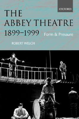 The Abbey Theatre, 1899-1999: Form and Pressure Robert Welch
