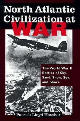 North Atlantic Civilization at War the World War II Battles of Sky, Sand, Snow, Sea, and Shore Patrick Lloyd Hatcher