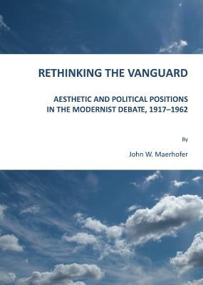 Rethinking The Vanguard: Aesthetic And Political Positions In The Modernist Debate, 1917 1962 John W. Maerhofer