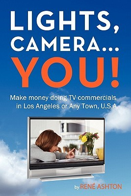 Lights, Camera...You!: Make Money Doing TV Commercials in Los Angeles or Any Town, U.S.A.  by  René Ashton