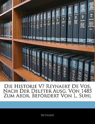 Die Historie V Reynaert de Vos, Nach Der Delfter Ausg. Von 1485 Zum Abdr. Befrdert Von L. Suhl Reynard