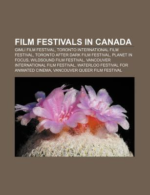 Film Festivals in Canada: Gimli Film Festival, Toronto International Film Festival, Toronto After Dark Film Festival, Planet in Focus  by  Books LLC