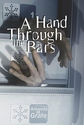 A Hand Through the Bars  by  Amanda M. Grafe