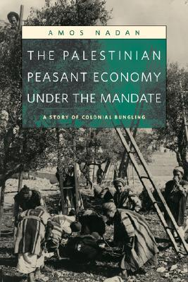 The Palestinian Peasant Economy Under the Mandate: A Story of Colonial Bungling Amos Nadan