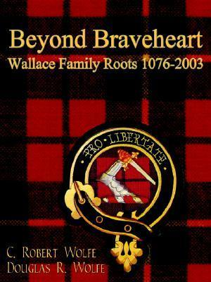 Beyond Braveheart - Wallace Family Roots 1076-2003 C. Robert Wolfe