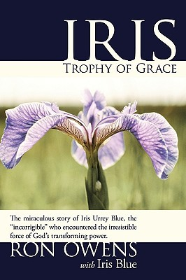 Iris: Trophy of Grace: The Miraculous Story of Iris Urrey Blue, the Incorrigible Who Encountered the Irresistible Force of  by  Ron Owens