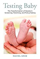 Testing Baby: The Transformation of Newborn Screening, Parenting, and Policymaking Rachel Grob