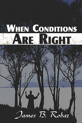 When Conditions Are Right  by  James B. Robar
