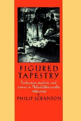 Figured Tapestry: Production, Markets and Power in Philadelphia Textiles, 1855 1941  by  Philip Scranton