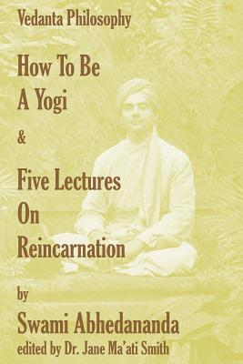 How to Be a Yogi & Five Lectures on Reincarnation: Vedanta Philosophy Swami Abhedananda