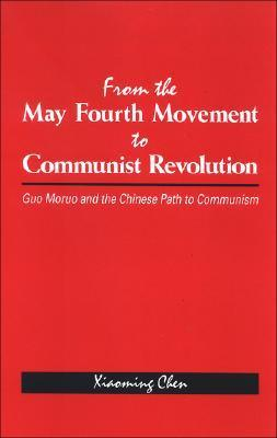 From the May Fourth Movement to Communist Revolution: Guo Moruo and the Chinese Path to Communism Xiaoming Chen