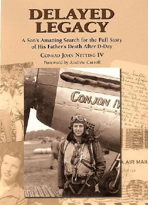 Delayed Legacy: A Sons Amazing Search for the Full Story of His Fathers Death After D-Day  by  Conrad John Netting IV