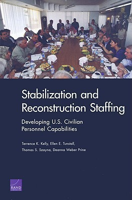 Stabilization and Reconstruction Staffing: Developing U.S. Civilian Personnel Capabilities  by  Terrence K. Kelly
