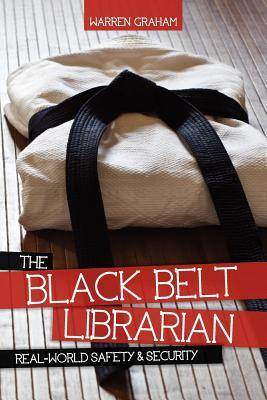 The Black Belt Librarian: Real-World Safety & Security Warren Graham
