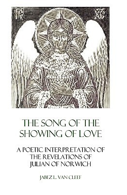 The Song of the Showing of Love: A Poetic Interpretation of the Revelations of Julian of Norwich Jabez L. Van Cleef