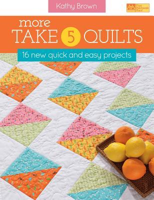 More Take 5 Quilts: 16 New Quick and Easy Projects Kathy Brown