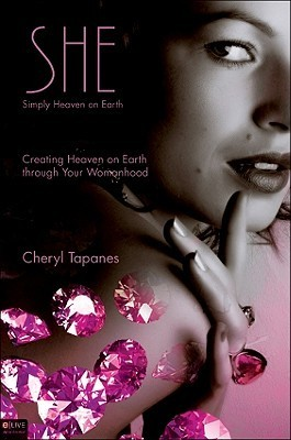 She: Simply Heaven on Earth: Creating Heaven on Earth Through Your Womanhood Cheryl Tapanes