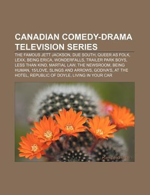 Canadian Comedy-Drama Television Series: The Famous Jett Jackson, Due South, Queer as Folk, Lexx, Being Erica, Wonderfalls, Trailer Park Boys Source Wikipedia