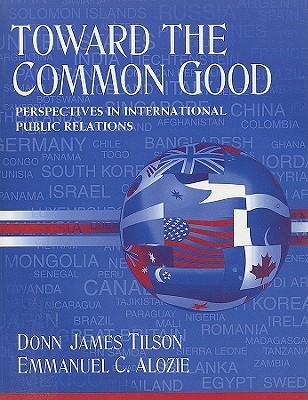 Toward The Common Good: Perspectives In International Public Relations  by  Donn James Tilson