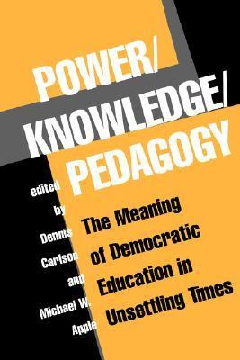 Power/Knowledge/Pedagogy: The Meaning Of Democratic Education In Unsettling Times  by  Dennis Carlson