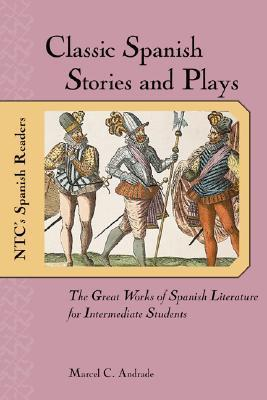 Classic Spanish Stories and Plays: The Great Works of Spanish Literature for Intermediate Students  by  Marcel C. Andrade