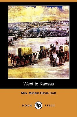 Went to Kansas: Being a Thrilling Account of an Ill-Fated Expedition to That Fairy Land, and Its Sad Results Miriam Davis Colt