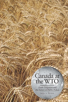 Canada at the Wto: Trade Litigation and the Future of Public Policy  by  Marc D. Froese