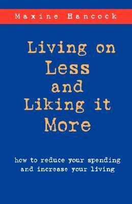 Living on Less and Liking It More: How to Reduce Your Spending and Increase Your Living  by  Maxine Hancock