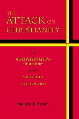 The Attack on Christianity: The Misrepresentation of History and the Sources of Anti-Semitism Andrew J. Hurley